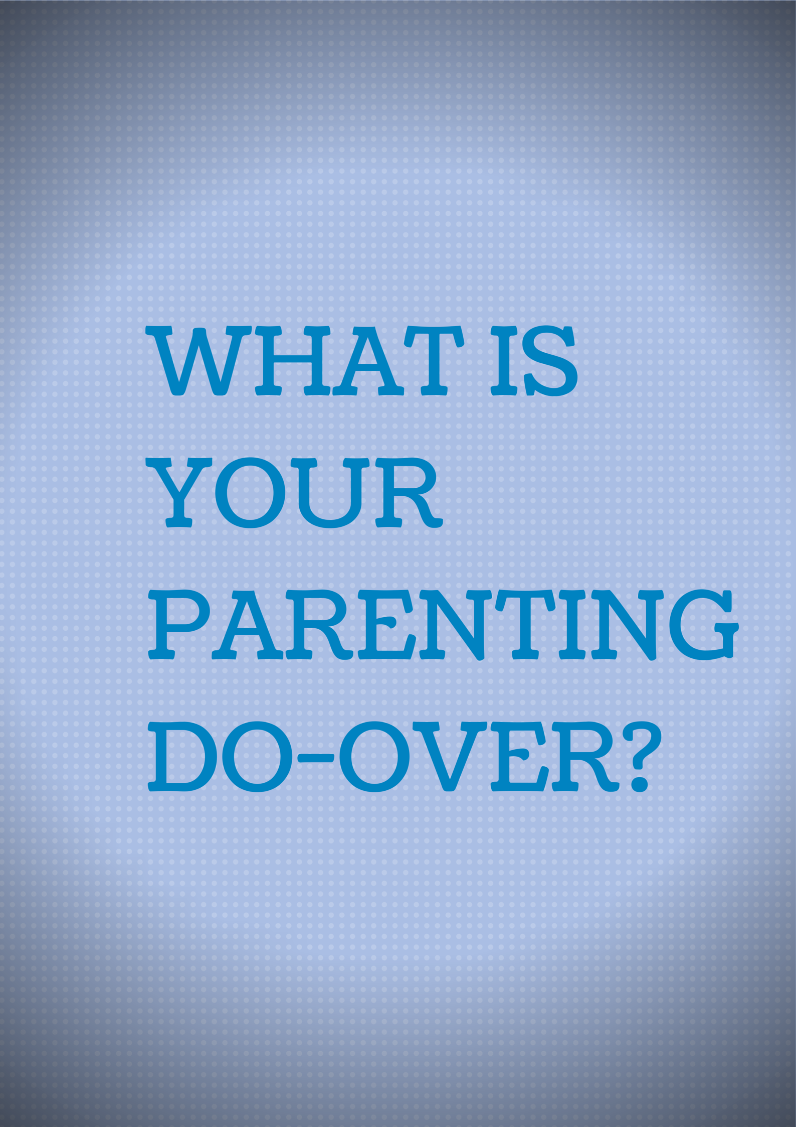 WHAT IS YOUR PARENTING DO-OVER