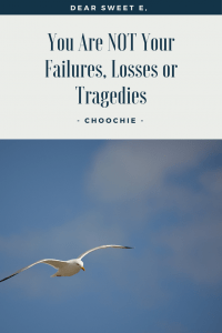 What I'll Tell Sweet E: You Are NOT Your Failures, Losses or Tragedies