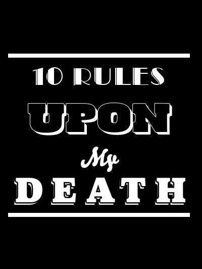 10 Rules Upon My Death