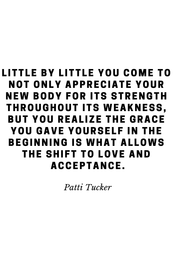 Little by little you come to not only appreciate your new body for its strength throughout its weakness, but you realize the grace you gave yourself in the beginning is what allows the shift to love and acceptance.