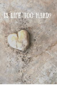 graphic with a heart rock: Is Life Too Hard? How To Make It Easy(ier)